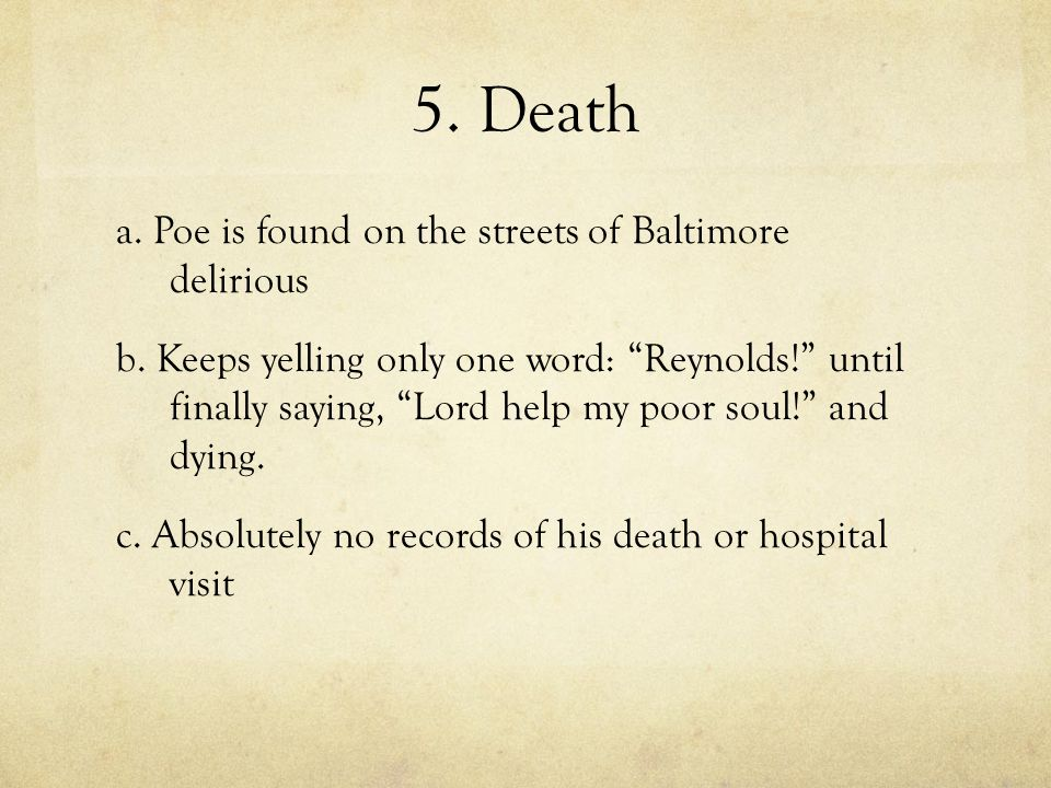 "5. Death a. Poe is found on the streets of Baltimore delirious b. Keeps yelling only one word: ""Reynolds!"" until finally saying, ""Lord help my poor so"