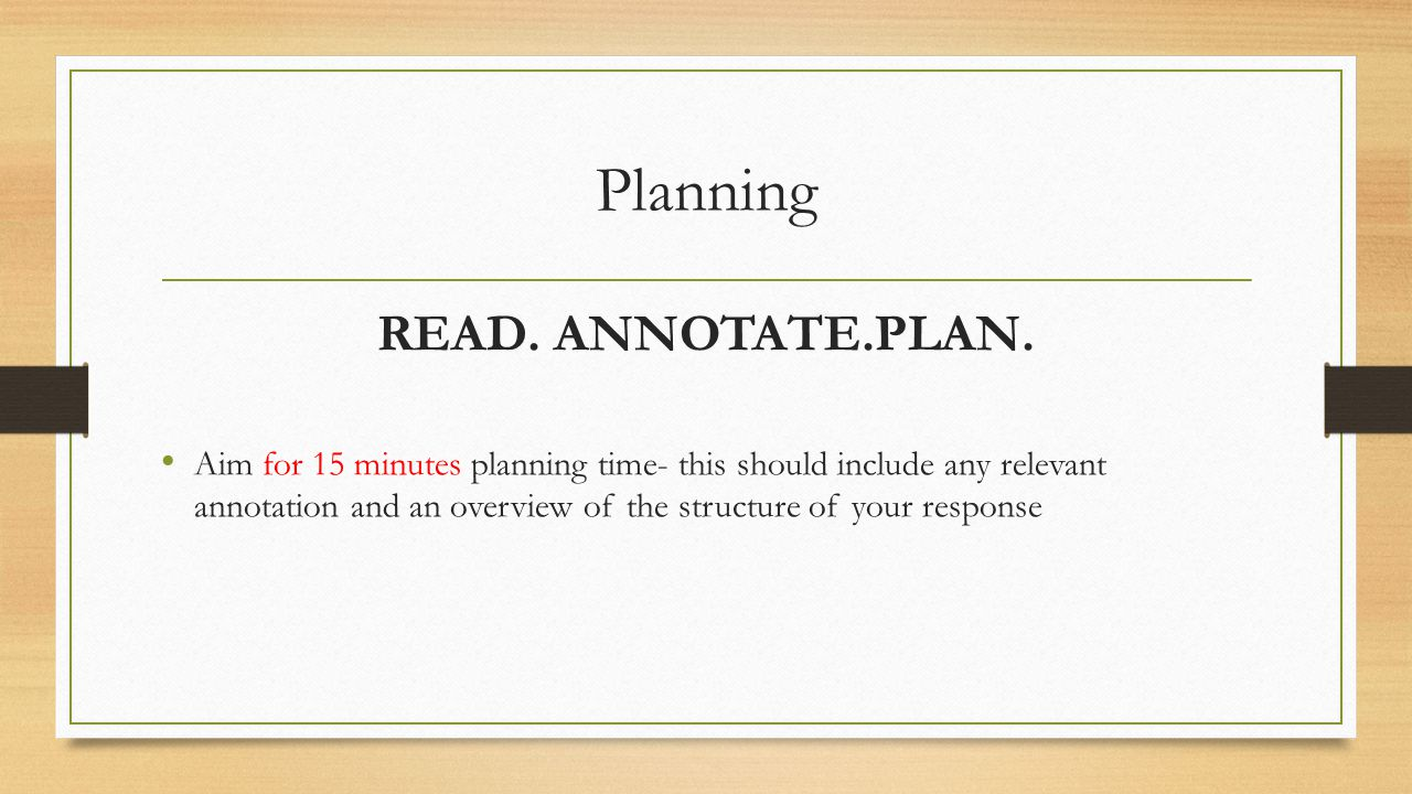 Planning READ. ANNOTATE.PLAN. Aim for 15 minutes planning time- this should include any relevant annotation and an overview of the structure of your r