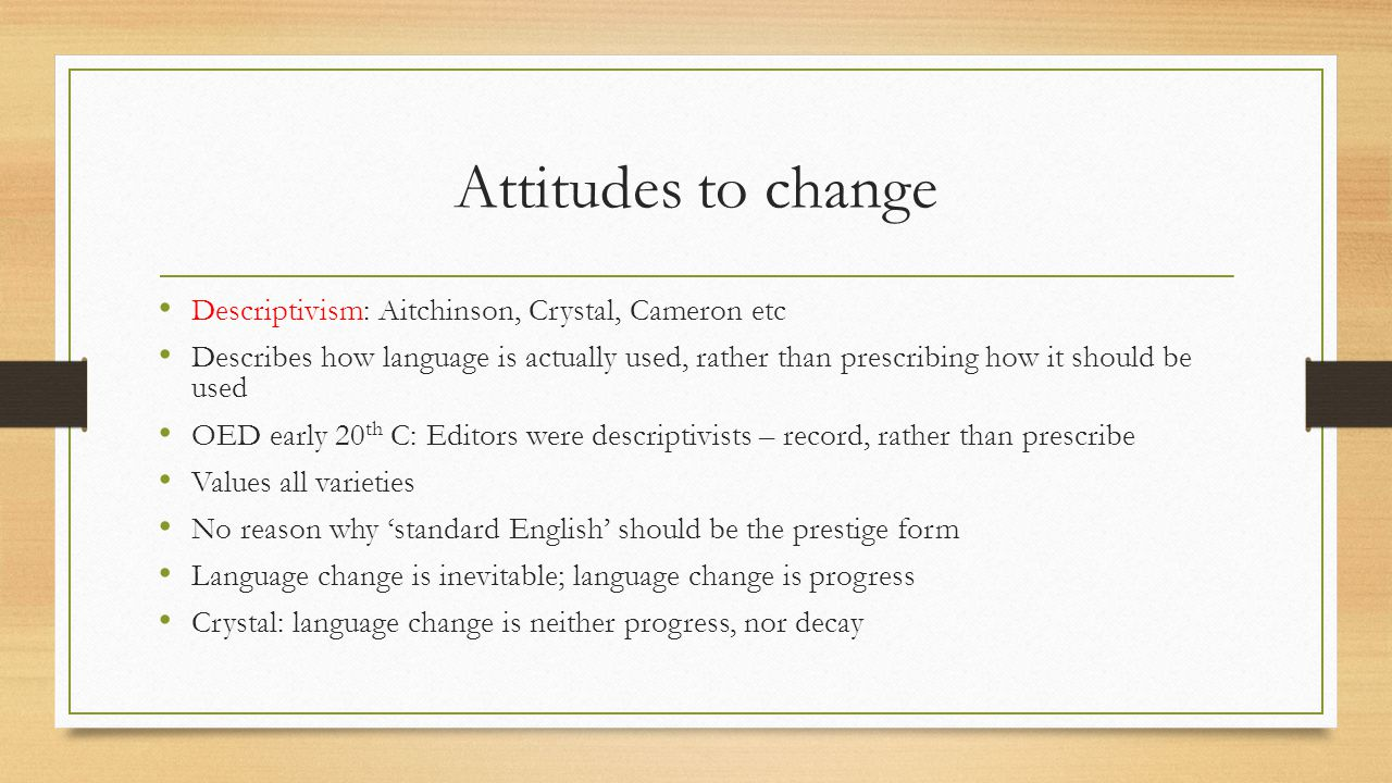 Attitudes to change Descriptivism: Aitchinson, Crystal, Cameron etc Describes how language is actually used, rather than prescribing how it should be