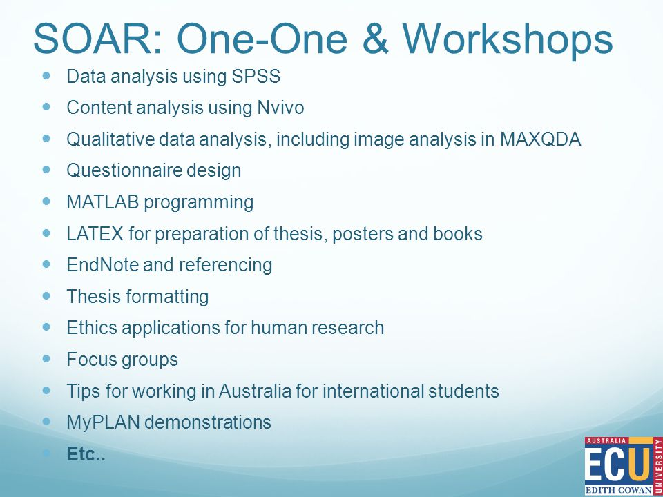 SOAR: One-One & Workshops Data analysis using SPSS Content analysis using Nvivo Qualitative data analysis, including image analysis in MAXQDA Questionnaire design MATLAB programming LATEX for preparation of thesis, posters and books EndNote and referencing Thesis formatting Ethics applications for human research Focus groups Tips for working in Australia for international students MyPLAN demonstrations Etc..