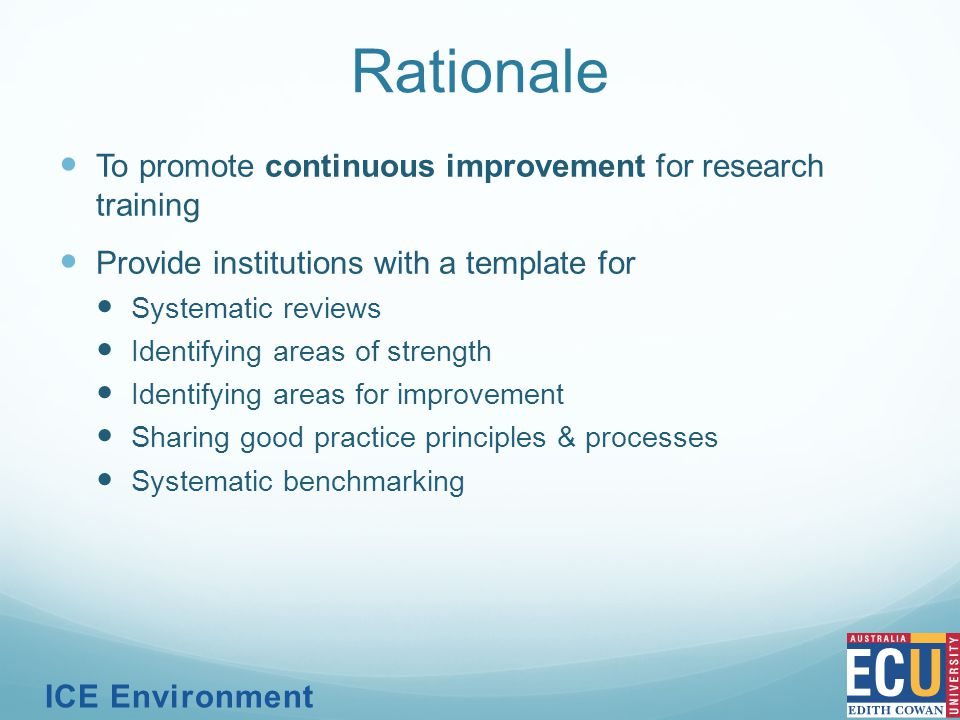 Rationale To promote continuous improvement for research training Provide institutions with a template for Systematic reviews Identifying areas of strength Identifying areas for improvement Sharing good practice principles & processes Systematic benchmarking ICE Environment
