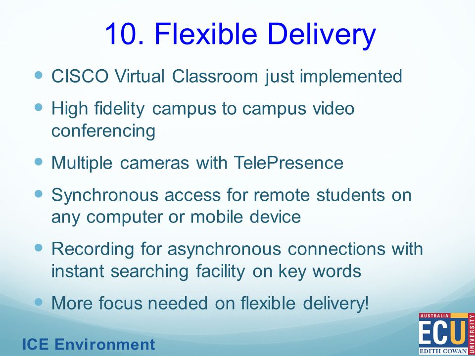 CISCO Virtual Classroom just implemented High fidelity campus to campus video conferencing Multiple cameras with TelePresence Synchronous access for remote students on any computer or mobile device Recording for asynchronous connections with instant searching facility on key words More focus needed on flexible delivery.