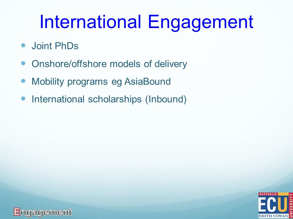 International Engagement Joint PhDs Onshore/offshore models of delivery Mobility programs eg AsiaBound International scholarships (Inbound)