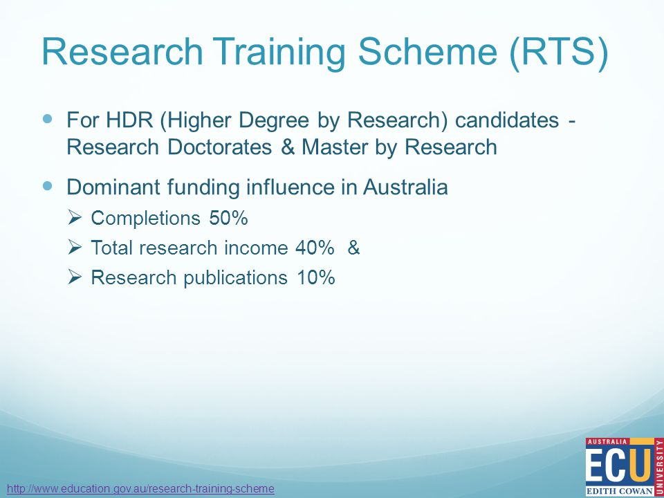 Research Training Scheme (RTS) For HDR (Higher Degree by Research) candidates - Research Doctorates & Master by Research Dominant funding influence in Australia  Completions 50%  Total research income 40% &  Research publications 10% http://www.education.gov.au/research-training-scheme