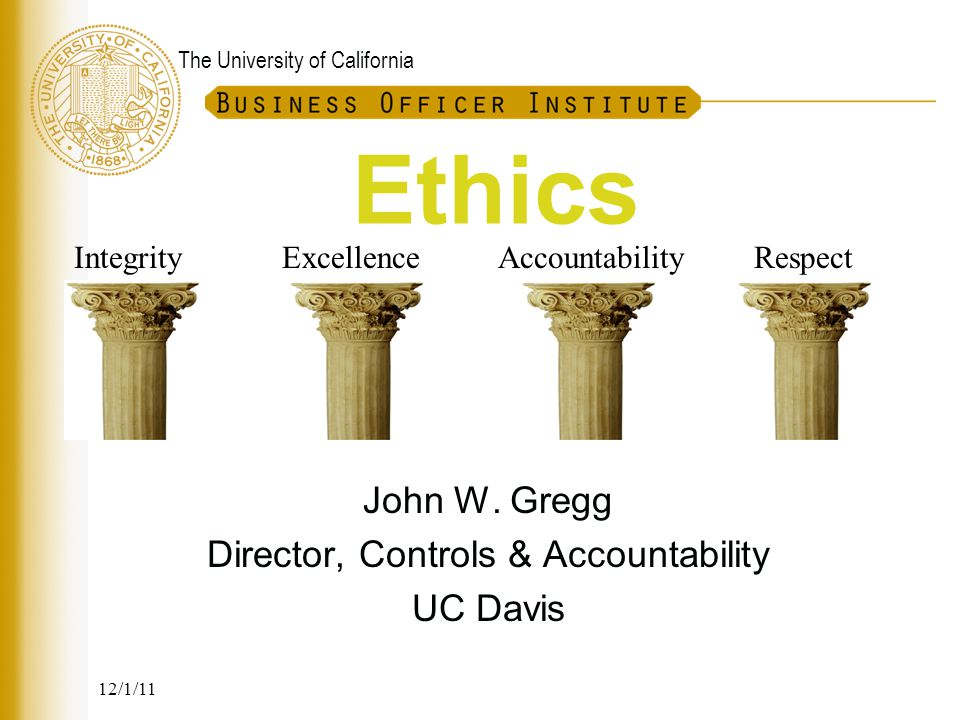 The University of California Ethics in Recruitment UCD AVC – Capital Resource Mgt In these interactions, the Assistant Vice Chancellor acts consistent with the following core values: –Integrity – full disclosure of all information pertinent to issues –Commitment – taking full responsibility for products, recommendations and actions –Objectivity – Ensuring impartial analysis of resource issues that are fair to all competing constituencies