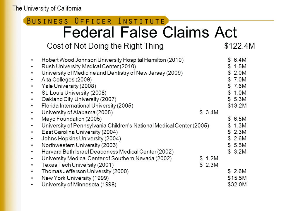 The University of California Federal False Claims Act Cost of Not Doing the Right Thing $122.4M Robert Wood Johnson University Hospital Hamilton (2010)$ 6.4M Rush University Medical Center (2010)$ 1.5M University of Medicine and Dentistry of New Jersey (2009)$ 2.0M Alta Colleges (2009)$ 7.0M Yale University (2008)$ 7.6M St.