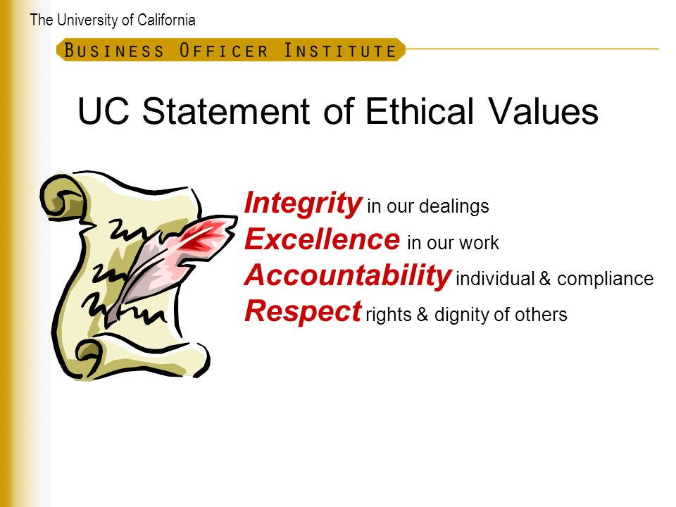 The University of California UC Statement of Ethical Values Integrity in our dealings Excellence in our work Accountability individual & compliance Respect rights & dignity of others