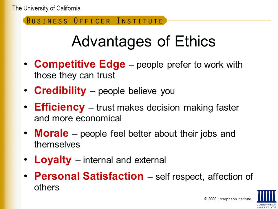 The University of California Advantages of Ethics Competitive Edge – people prefer to work with those they can trust Credibility – people believe you Efficiency – trust makes decision making faster and more economical Morale – people feel better about their jobs and themselves Loyalty – internal and external Personal Satisfaction – self respect, affection of others © 2000 Josephson Institute