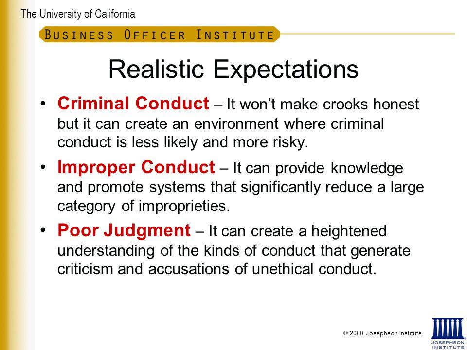 The University of California Realistic Expectations Criminal Conduct – It won't make crooks honest but it can create an environment where criminal conduct is less likely and more risky.