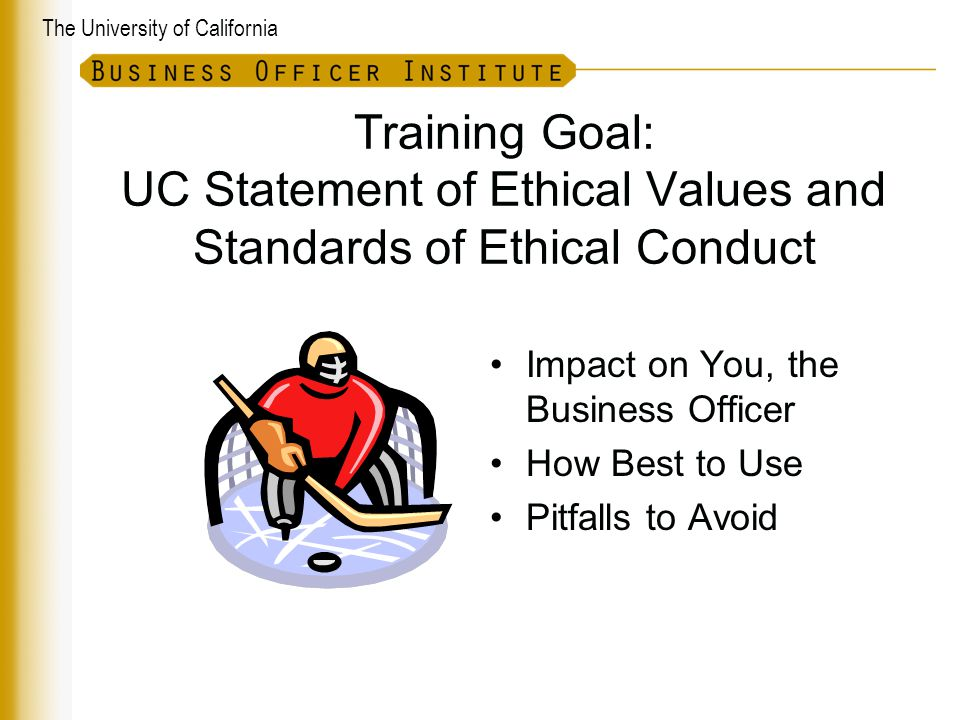 The University of California Training Goal: UC Statement of Ethical Values and Standards of Ethical Conduct Impact on You, the Business Officer How Best to Use Pitfalls to Avoid