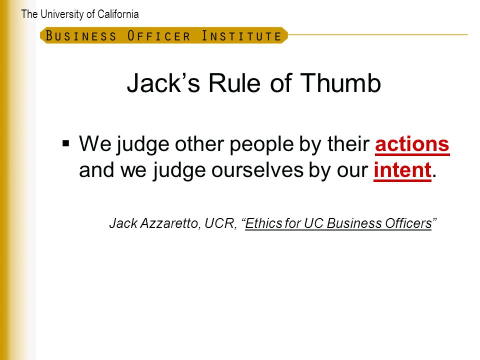 The University of California Jack's Rule of Thumb  We judge other people by their actions and we judge ourselves by our intent.