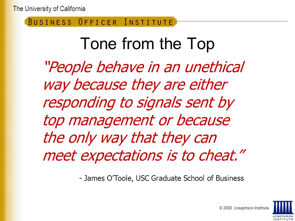 The University of California People behave in an unethical way because they are either responding to signals sent by top management or because the only way that they can meet expectations is to cheat. Tone from the Top - James O'Toole, USC Graduate School of Business © 2000 Josephson Institute