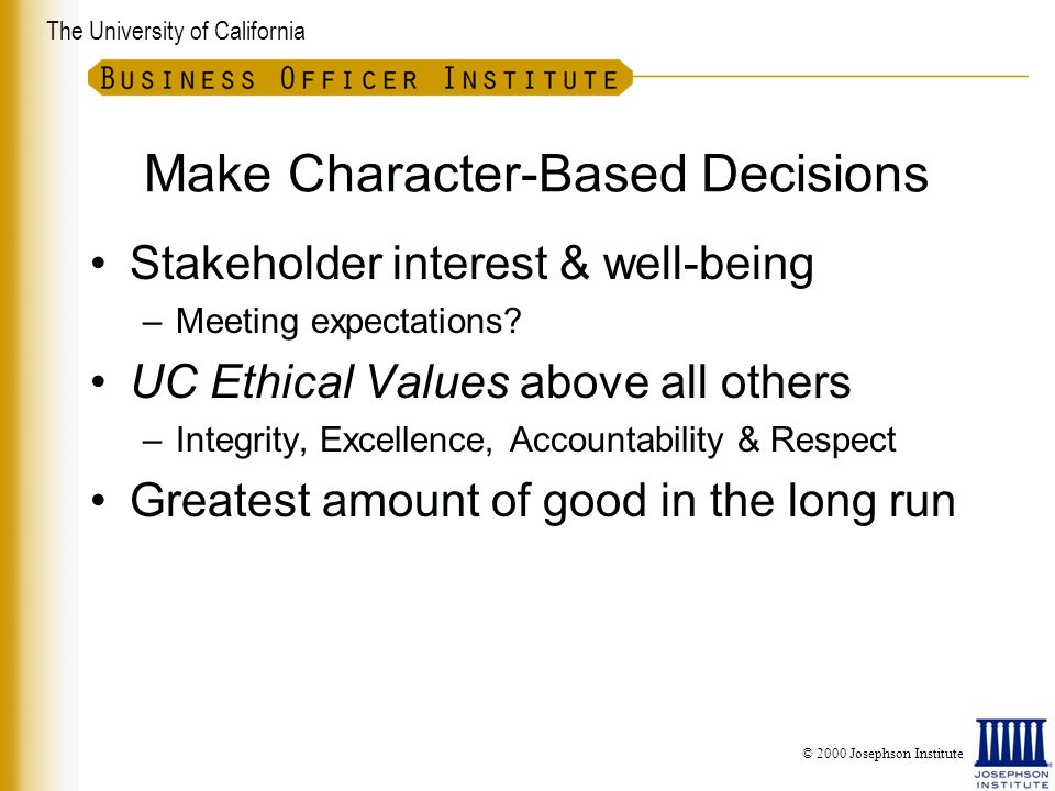 The University of California Make Character-Based Decisions Stakeholder interest & well-being –Meeting expectations.