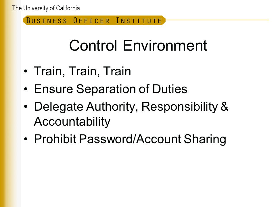 The University of California Control Environment Train, Train, Train Ensure Separation of Duties Delegate Authority, Responsibility & Accountability Prohibit Password/Account Sharing