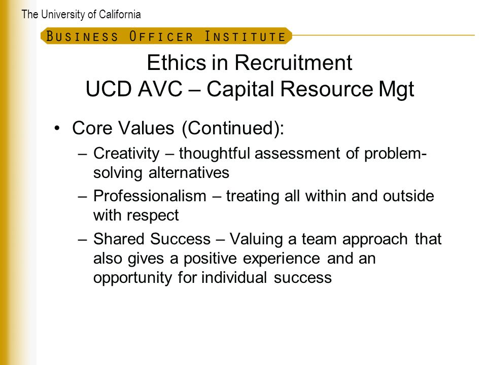The University of California Ethics in Recruitment UCD AVC – Capital Resource Mgt Core Values (Continued): –Creativity – thoughtful assessment of problem- solving alternatives –Professionalism – treating all within and outside with respect –Shared Success – Valuing a team approach that also gives a positive experience and an opportunity for individual success