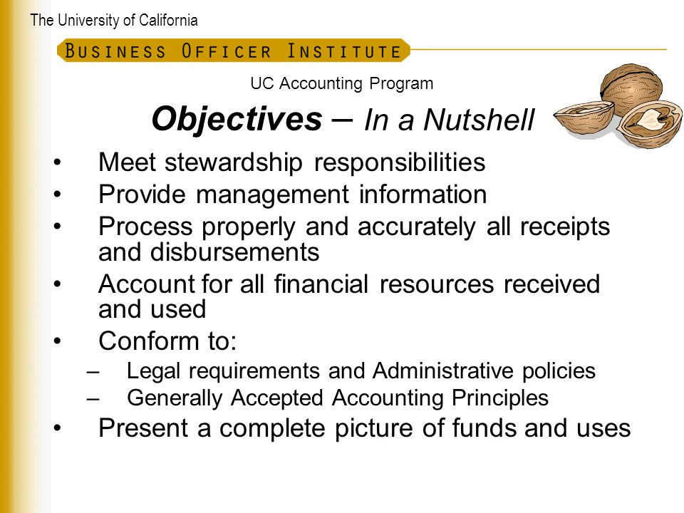 The University of California UC Accounting Program Objectives – In a Nutshell Meet stewardship responsibilities Provide management information Process properly and accurately all receipts and disbursements Account for all financial resources received and used Conform to: –Legal requirements and Administrative policies –Generally Accepted Accounting Principles Present a complete picture of funds and uses UC Accounting Manual A-000-4