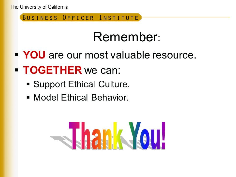 The University of California Remember :  YOU are our most valuable resource.