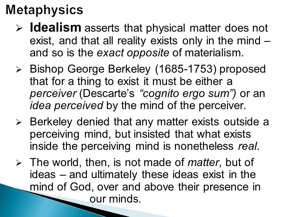  Idealism asserts that physical matter does not exist, and that all reality exists only in the mind – and so is the exact opposite of materialism. 