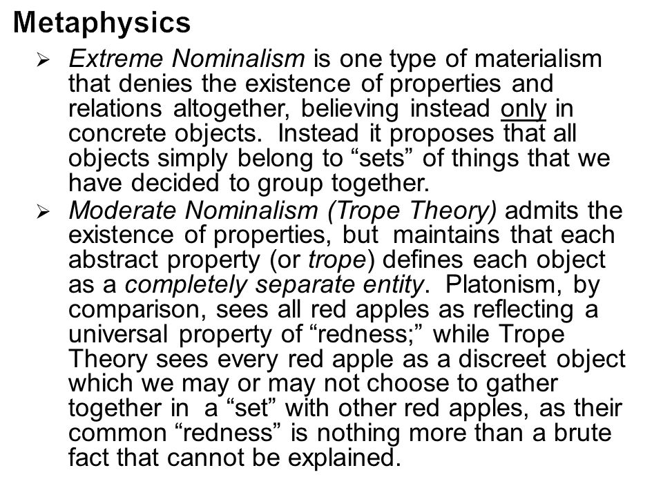  Extreme Nominalism is one type of materialism that denies the existence of properties and relations altogether, believing instead only in concrete o