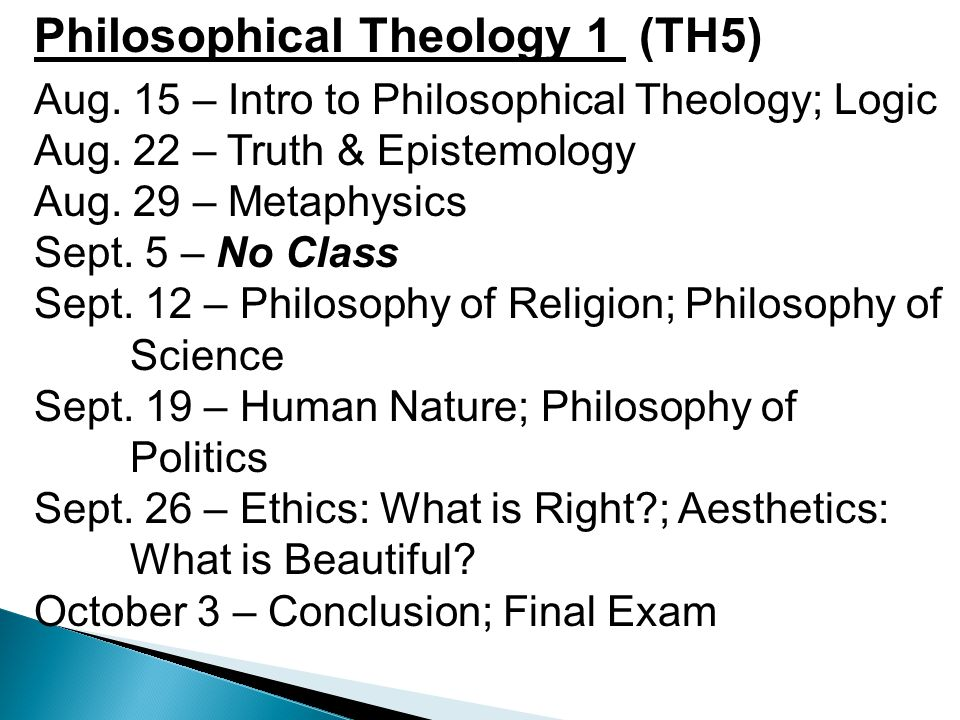 Philosophical Theology 1 (TH5) Aug. 15 – Intro to Philosophical Theology; Logic Aug. 22 – Truth & Epistemology Aug. 29 – Metaphysics Sept. 5 – No Clas