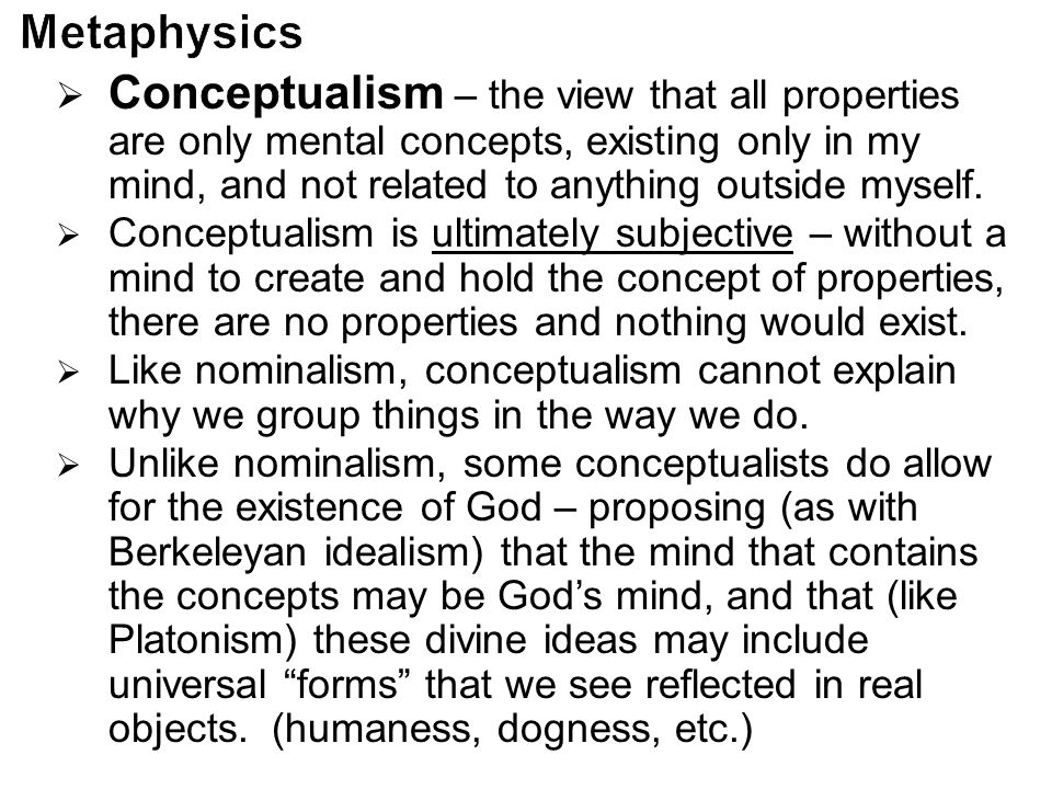  Conceptualism – the view that all properties are only mental concepts, existing only in my mind, and not related to anything outside myself.  Conce