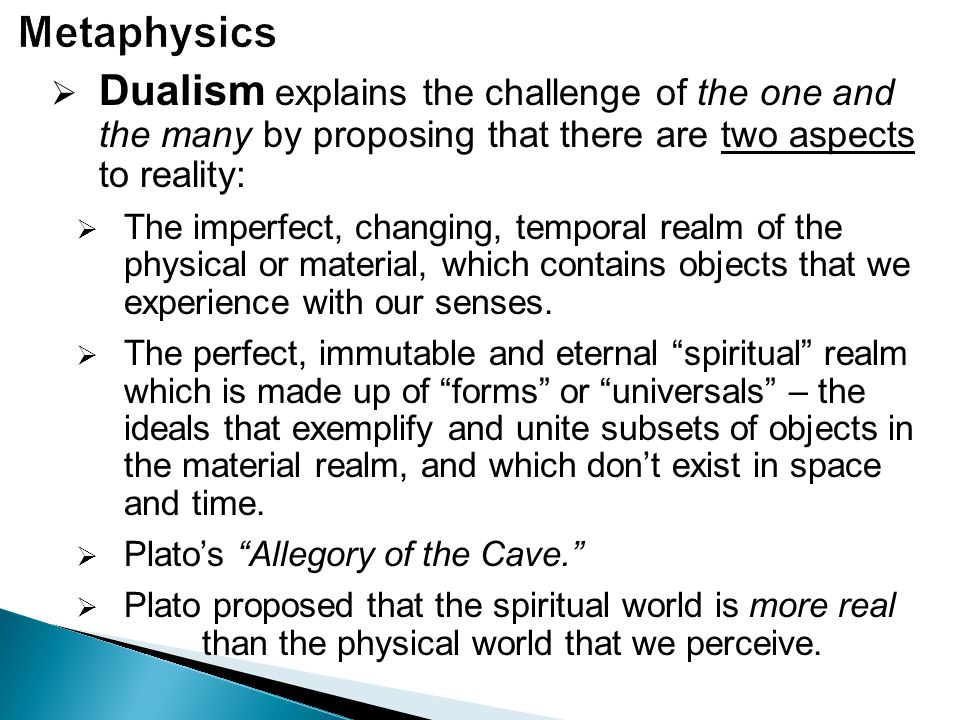  Dualism explains the challenge of the one and the many by proposing that there are two aspects to reality:  The imperfect, changing, temporal realm