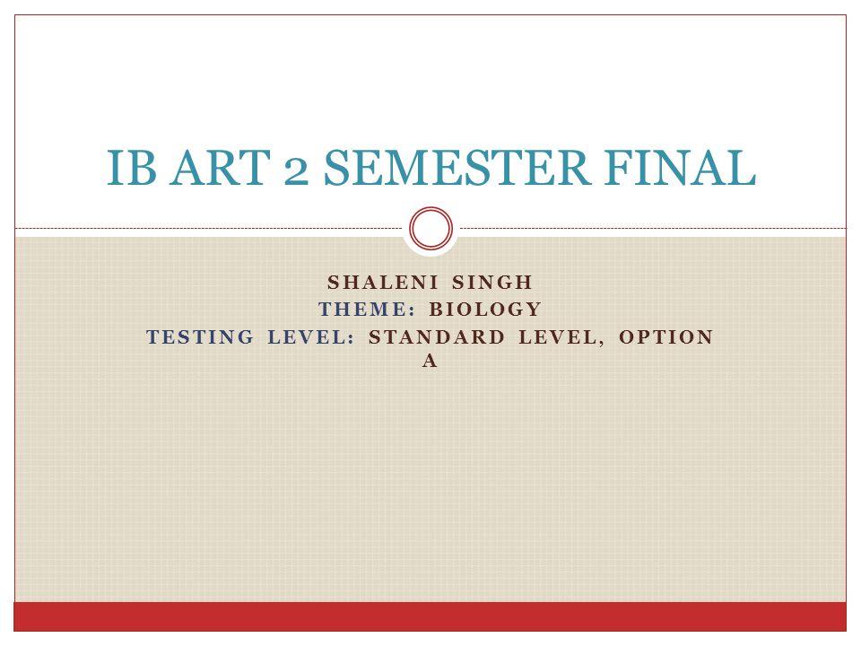 SHALENI SINGH THEME: BIOLOGY TESTING LEVEL: STANDARD LEVEL, OPTION A IB ART 2 SEMESTER FINAL