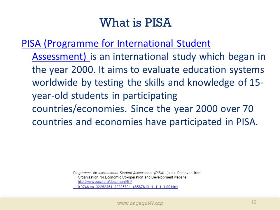 www.engageNY.org What is PISA PISA (Programme for International Student Assessment) PISA (Programme for International Student Assessment) is an international study which began in the year 2000.