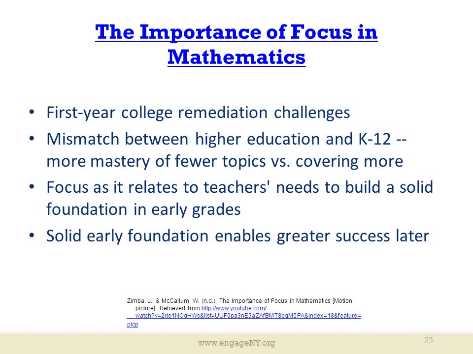 www.engageNY.org The Importance of Focus in Mathematics First-year college remediation challenges Mismatch between higher education and K-12 -- more mastery of fewer topics vs.