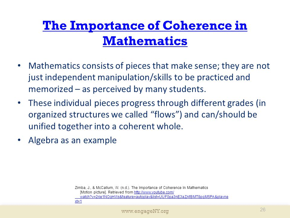 www.engageNY.org The Importance of Coherence in Mathematics Mathematics consists of pieces that make sense; they are not just independent manipulation/skills to be practiced and memorized – as perceived by many students.