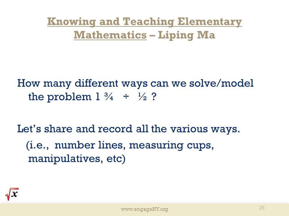 www.engageNY.org Knowing and Teaching Elementary Mathematics – Liping Ma How many different ways can we solve/model the problem 1 ¾ ÷ ½ .