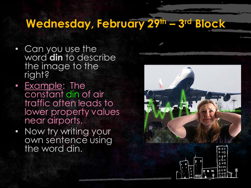 Wednesday, February 29 th – 2 nd Block Din – noun. Ongoing loud sound; noise What words mean the same as the word din (synonyms)? Brouhaha, hullabaloo