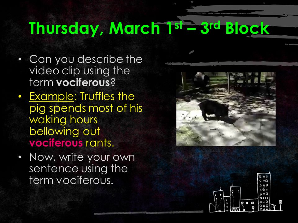 Thursday, March 1 st – 2 nd Block Vociferous – adjective. Loud and noisy regarding one's own voice, especially shouting; demandingly clamorous What wo