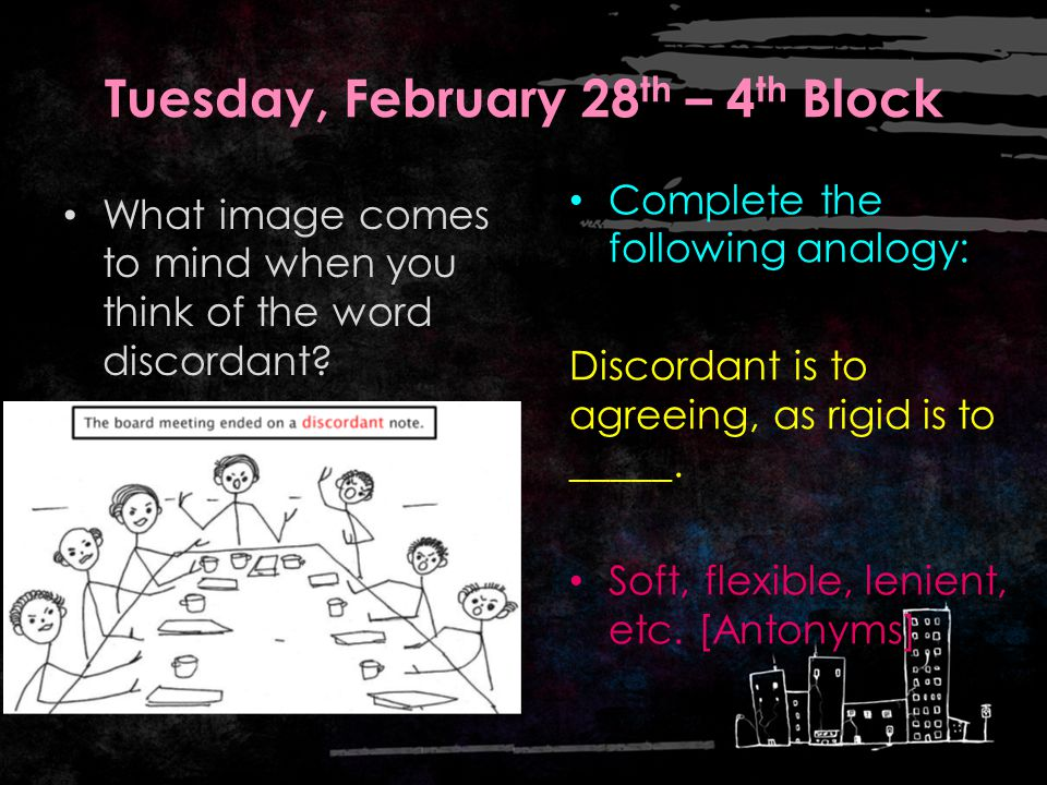Tuesday, February 28 th – 3 rd Block discordant Can you use the word discordant to describe the sound or image to the right.