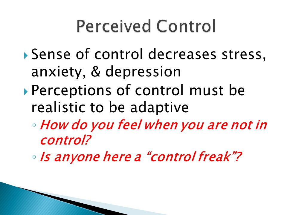  Sense of control decreases stress, anxiety, & depression  Perceptions of control must be realistic to be adaptive ◦ How do you feel when you are not in control.