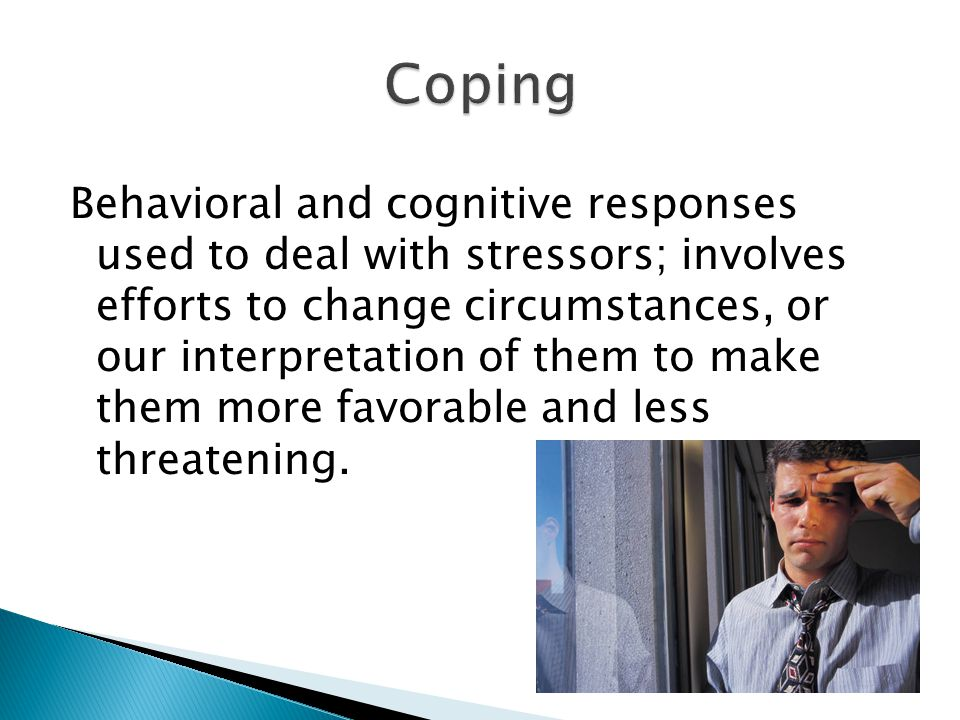 Behavioral and cognitive responses used to deal with stressors; involves efforts to change circumstances, or our interpretation of them to make them more favorable and less threatening.