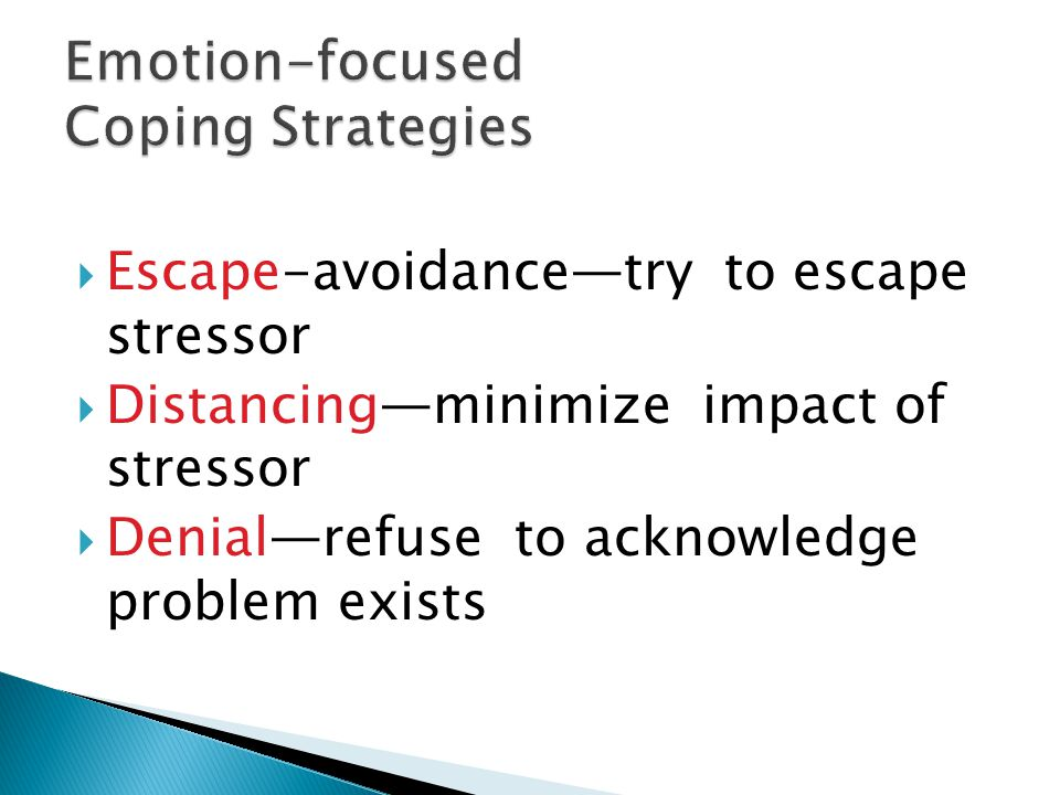  Escape-avoidance—try to escape stressor  Distancing—minimize impact of stressor  Denial—refuse to acknowledge problem exists