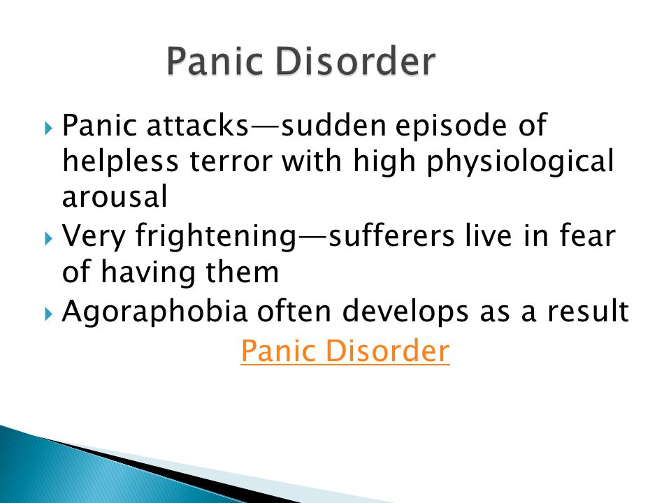  Panic attacks—sudden episode of helpless terror with high physiological arousal  Very frightening—sufferers live in fear of having them  Agoraphobia often develops as a result Panic Disorder
