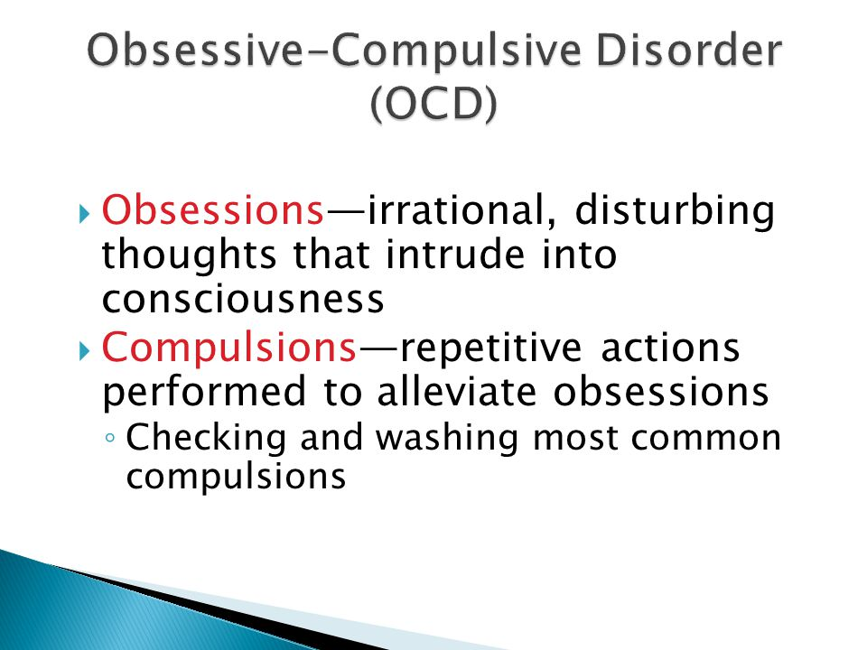  Obsessions—irrational, disturbing thoughts that intrude into consciousness  Compulsions—repetitive actions performed to alleviate obsessions ◦ Checking and washing most common compulsions