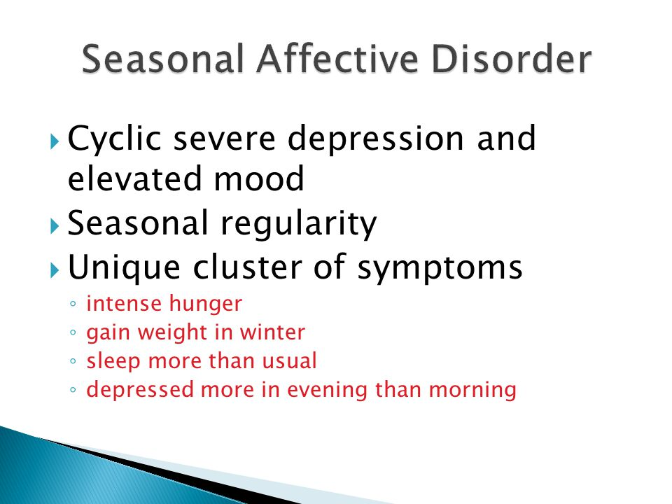  Cyclic severe depression and elevated mood  Seasonal regularity  Unique cluster of symptoms ◦ intense hunger ◦ gain weight in winter ◦ sleep more than usual ◦ depressed more in evening than morning