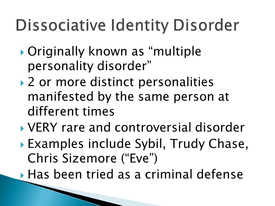  Originally known as multiple personality disorder  2 or more distinct personalities manifested by the same person at different times  VERY rare and controversial disorder  Examples include Sybil, Trudy Chase, Chris Sizemore ( Eve )  Has been tried as a criminal defense
