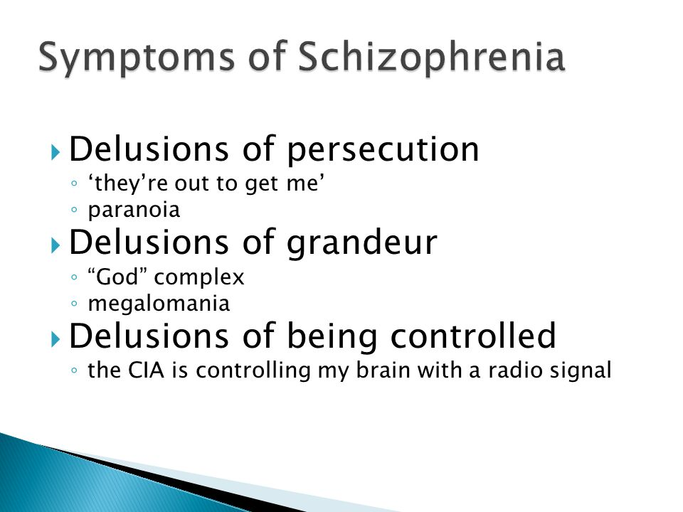  Delusions of persecution ◦ 'they're out to get me' ◦ paranoia  Delusions of grandeur ◦ God complex ◦ megalomania  Delusions of being controlled ◦ the CIA is controlling my brain with a radio signal