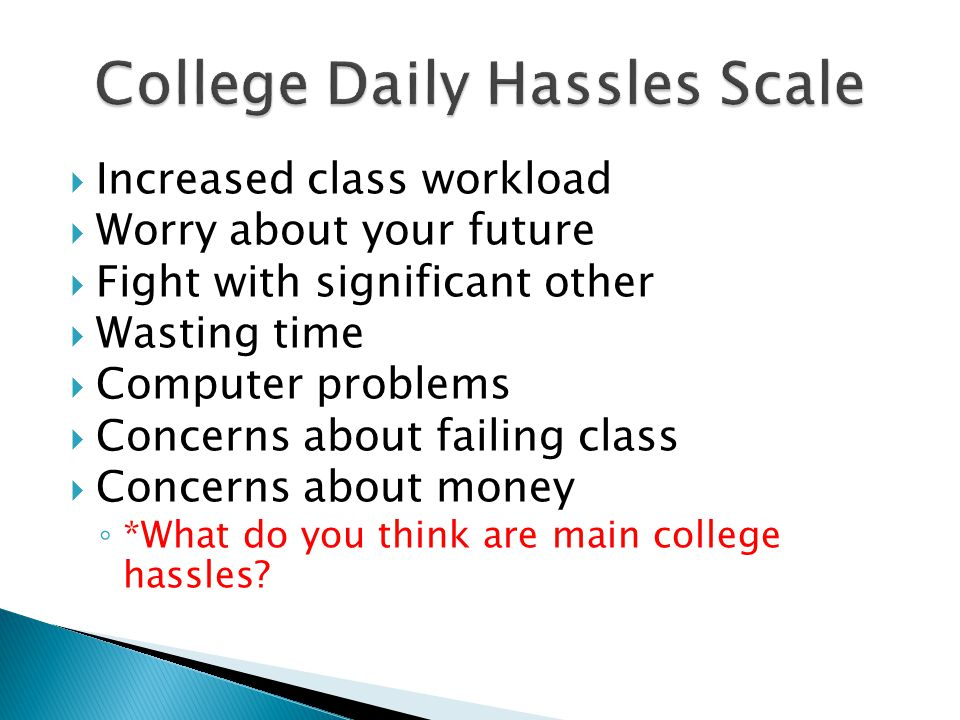  Increased class workload  Worry about your future  Fight with significant other  Wasting time  Computer problems  Concerns about failing class  Concerns about money ◦ *What do you think are main college hassles