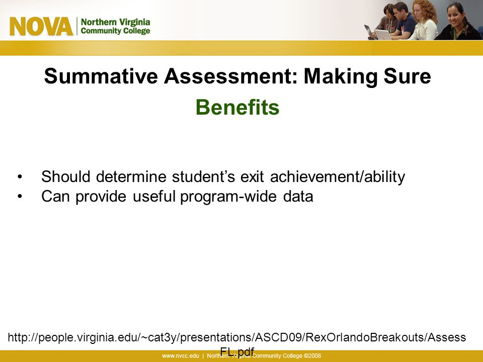 Summative Assessment: Making Sure Benefits http://people.virginia.edu/~cat3y/presentations/ASCD09/RexOrlandoBreakouts/Assess FL.pdf Should determine student's exit achievement/ability Can provide useful program-wide data