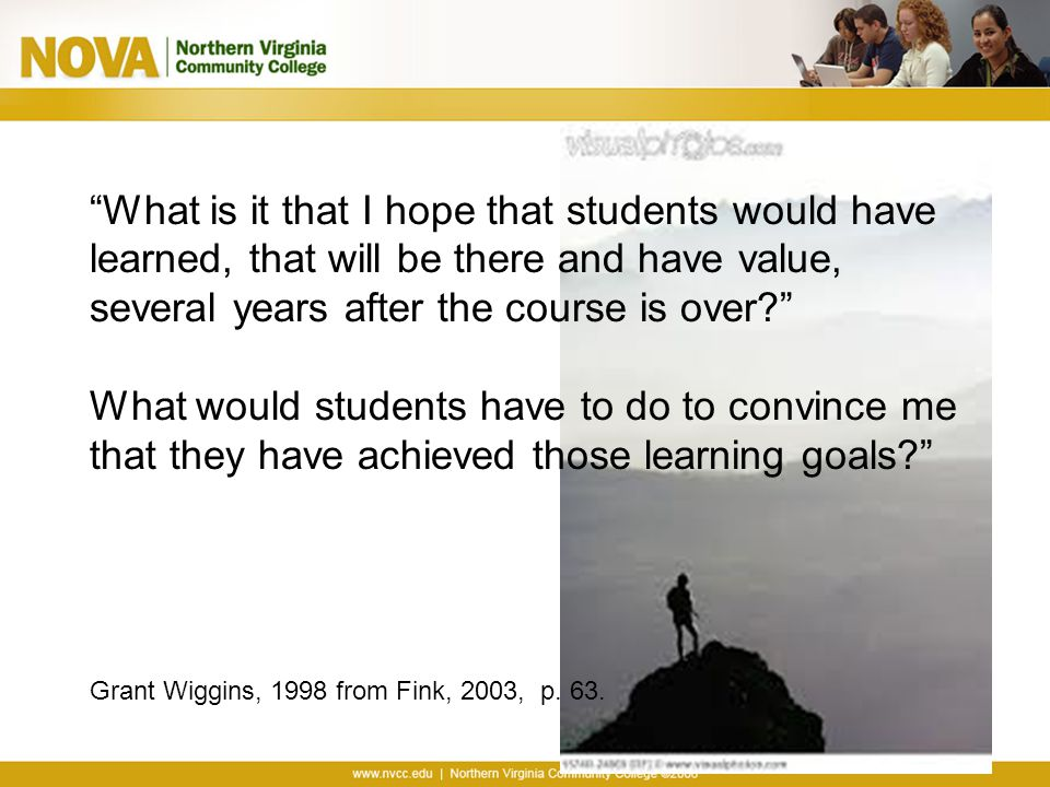 What is it that I hope that students would have learned, that will be there and have value, several years after the course is over? What would students have to do to convince me that they have achieved those learning goals? Grant Wiggins, 1998 from Fink, 2003, p.