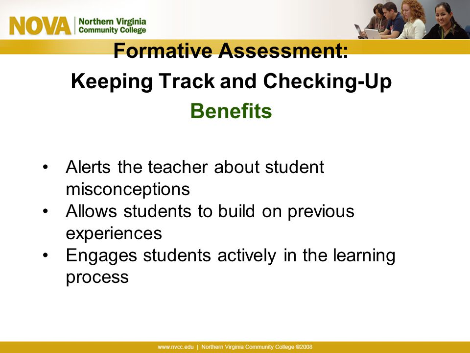 Formative Assessment: Keeping Track and Checking-Up Benefits Alerts the teacher about student misconceptions Allows students to build on previous experiences Engages students actively in the learning process