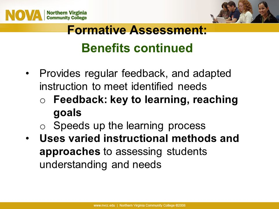 Formative Assessment: Benefits continued Provides regular feedback, and adapted instruction to meet identified needs o Feedback: key to learning, reaching goals o Speeds up the learning process Uses varied instructional methods and approaches to assessing students understanding and needs