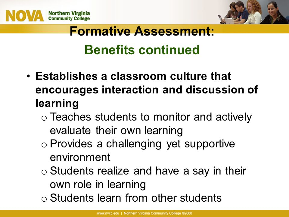 Formative Assessment: Benefits continued Establishes a classroom culture that encourages interaction and discussion of learning o Teaches students to monitor and actively evaluate their own learning o Provides a challenging yet supportive environment o Students realize and have a say in their own role in learning o Students learn from other students