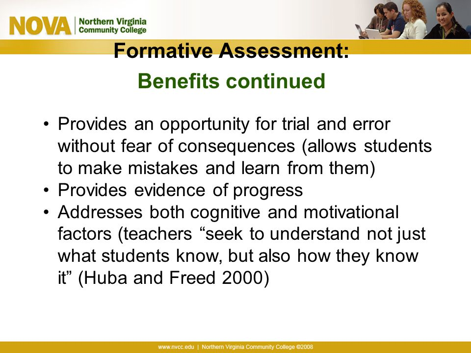 Formative Assessment: Benefits continued Provides an opportunity for trial and error without fear of consequences (allows students to make mistakes and learn from them) Provides evidence of progress Addresses both cognitive and motivational factors (teachers seek to understand not just what students know, but also how they know it (Huba and Freed 2000)