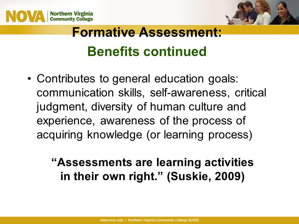 Formative Assessment: Benefits continued Contributes to general education goals: communication skills, self-awareness, critical judgment, diversity of human culture and experience, awareness of the process of acquiring knowledge (or learning process) Assessments are learning activities in their own right. (Suskie, 2009)